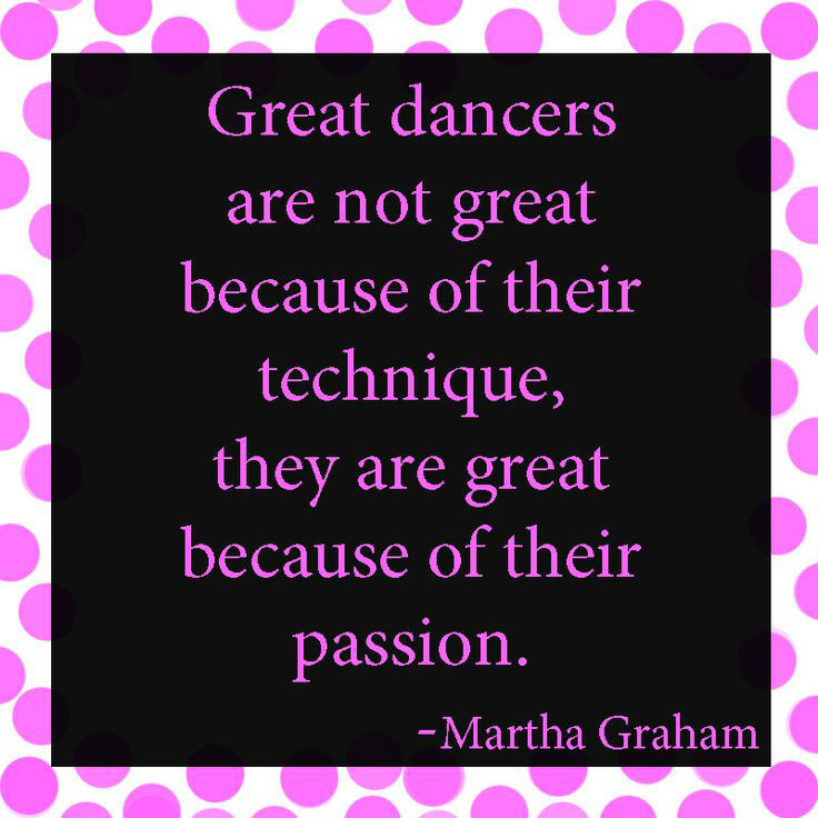 Great dancers are not great because of their technique, they are great because of their passion - Martha Graham