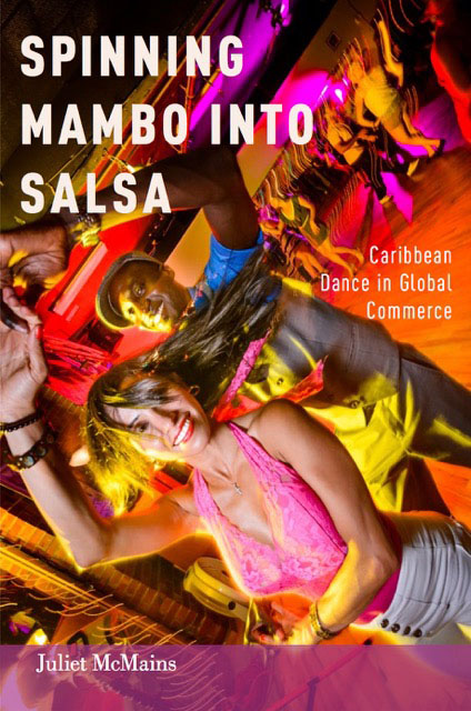 Spinning Mambo into Salsa: Caribbean Dance in Global Commerce - Juliet McMains